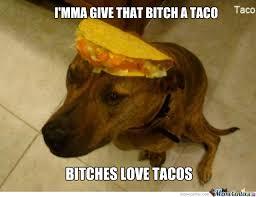 Bitches Love Meme - bitches love tacos by rancidtim meme center