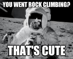 Rock Climbing Memes - you went rock climbing that s cute moon man quickmeme