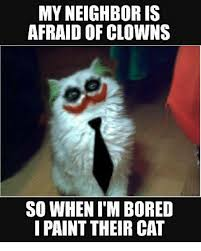 Bored Meme - my neighbor is afraid of clowns so when i m bored paint their cat