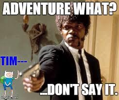 Adventure Meme - say that again i dare you meme imgflip