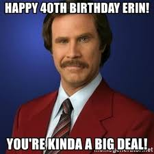 Erin Meme - happy 40th birthday erin you re kinda a big deal anchorman