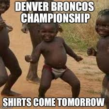 Broncos Superbowl Meme - with the super bowl over at least somewhere someone thinks denver