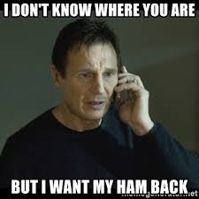 Ham Meme - i don t know where you are but i want my ham back i will find