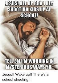 Bro Jesus Meme - jesus get up bro they schoo tellemt m working in mysteriousways