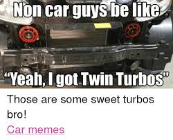 Turbo Car Memes - non car guys be like yeahigot twin turbos those are some sweet