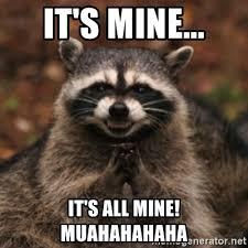 Mine Meme - it s mine it s all mine muahahahaha evil raccoon meme generator