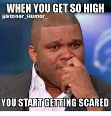 Memes Scared - when you get so high astoner humor you startgetting scared meme on