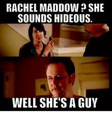 Rachel Memes - rachel maddow she sounds hideous well she s a guy meme on