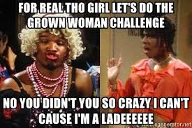 You So Crazy Meme - for real tho girl let s do the grown woman challenge no you didn t