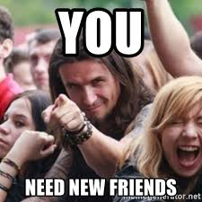 I Need New Friends Meme - you need new friends ridiculously photogenic metalhead meme