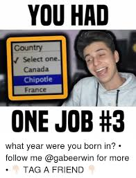 Chipotle Memes - you had country select one canada chipotle france one job what year