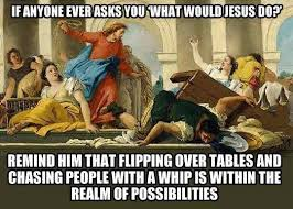 Meme Throwing Table - wwjd if anyone ever asks you what would jesus do remind him