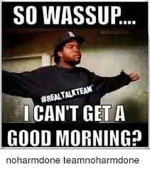 Meme Good Morning - so wassup realtalkteam can t get a good morning noharmdone