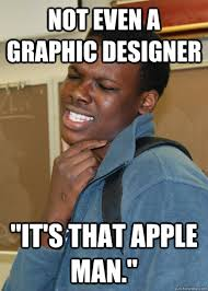 Graphic Designer Meme - not even a graphic designer it s that apple man stupid saying