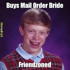 Mail Order Bride Meme - friendzone is some piss meme by mmt shift memedroid