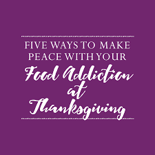 thanksgiving help 5 ways to make peace with your food addiction at thanksgiving