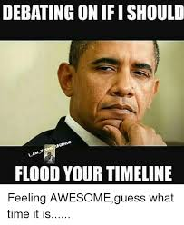 What Time Meme - debating on ifi should flood your timeline feeling awesomeguess what