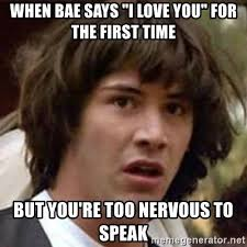 I Love You Bae Meme - when bae says i love you for the first time but you re too nervous