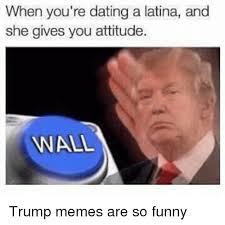 Funny Anal Meme - when you re dating a latina and she gives you attitude anal trump