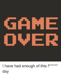 Game Over Meme - game over i have had enough of this f day meme on me me