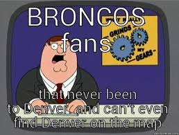 Broncos Fan Meme - grinds my gears memes quickmeme