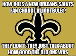Funny Saints Memes - how does a new orleans saints fan change a lightbulb they don t
