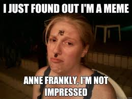 i just found out i m a meme anne frankly i m not impressed sad