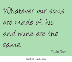 wedding quotes emily bronte quotes whatever our souls are made of his and mine are the