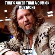 Meme Moustache - that s gayer than a cum on mustache man big lebowski make a meme