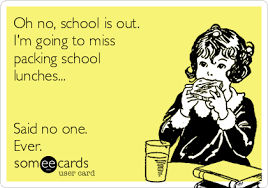 No School Meme - oh no school is out i m going to miss packing school lunches