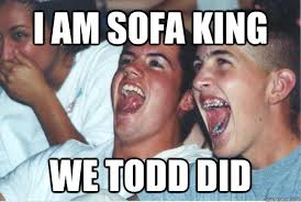 I Am Sofa King We Todd It Immature High Schoolers Memes Quickmeme