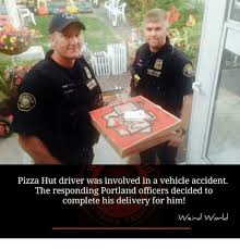 Pizza Delivery Meme - pizza hut driver was involved in a vehicle accident the responding
