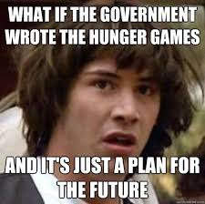 The Hunger Games Memes - what if the government wrote the hunger games and it s just a plan