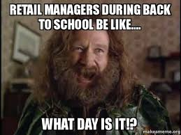 Retail Memes - retail managers during back to school be like what day is it