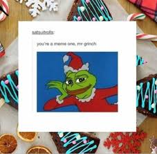 Grinch Meme - you re a meme one mr grinch pepe the frog