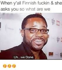 We Are Done Meme - when y all finnish fuckin she asks you so what are we em uhwe done