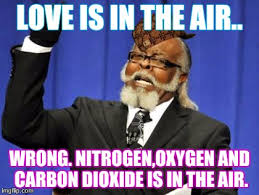 Love Is In The Air Meme - love is in the air wrong nitrogen oxygen and carbon dioxide is