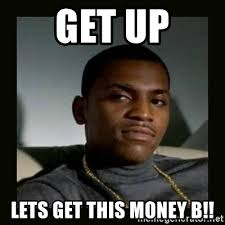 Money Meme - get up lets get this money b mitch paid in full meme generator