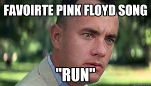 Memes Song - favoirte pink floyd song run offensive forrest gump quickmeme