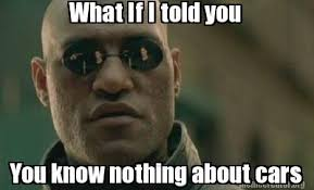 You Know Nothing Meme - meme creator what if i told you you know nothing about cars meme