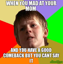 Mad Mom Meme - when you mad at your mom and you have a good comeback but you cant