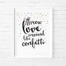 printable quotes throw love around like confetti print