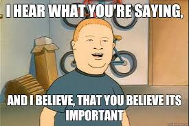 Bobby Hill Meme - i hear what you re saying and i believe that you believe its