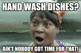 Dishes Meme - hand wash dishes ain t nobody got time for that washing powders