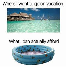 where want to go on vacation what can actually afford meme on me me