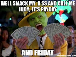 Me On Payday Meme - well smack my a ss and call me judy it s payday and friday