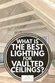what is the best lighting for what is the best lighting for vaulted ceilings home decor
