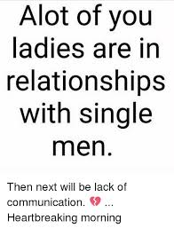 Single Men Meme - alot of you ladies are in relationships with single men then next