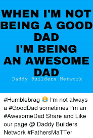 Memes About Being Awesome - when i m not being a good dad i m being an awesome dad daddy
