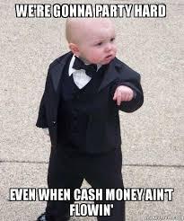 Cash Money Meme - we re gonna party hard even when cash money ain t flowin